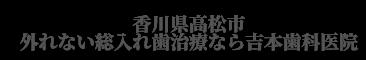 外れない総入れ歯治療インプラントオーバーデンチャー|外れない固定式総入れ歯治療は香川県高松市の吉本歯科医院